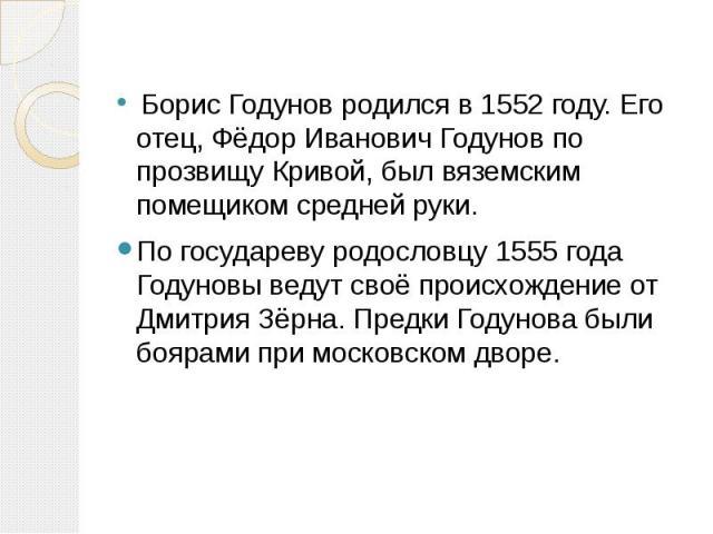 Борис Годунов родился в 1552 году. Его отец, Фёдор Иванович Годунов по прозвищу Кривой, был вяземским помещиком средней руки. Борис Годунов родился в 1552 году. Его отец, Фёдор Иванович Годунов по прозвищу Кривой, был вяземским помещиком средней рук…