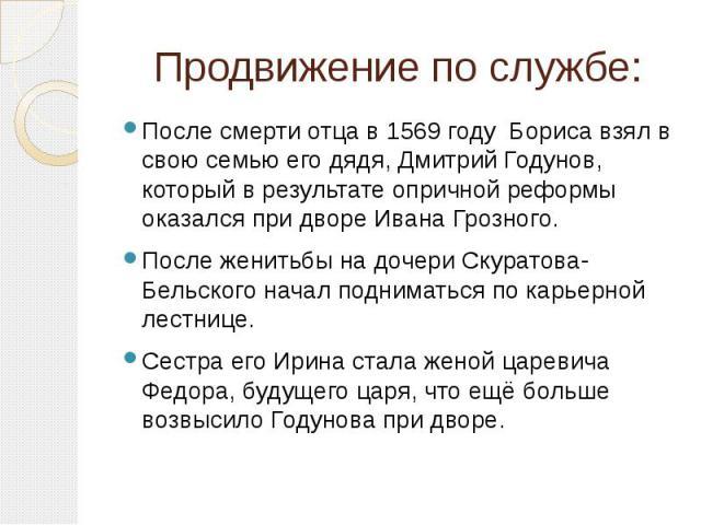 Продвижение по службе: После смерти отца в 1569 году Бориса взял в свою семью его дядя, Дмитрий Годунов, который в результате опричной реформы оказался при дворе Ивана Грозного. После женитьбы на дочери Скуратова-Бельского начал подниматься по карье…