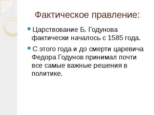 Фактическое правление: Царствование Б. Годунова фактически началось с 1585 года. С этого года и до смерти царевича Федора Годунов принимал почти все самые важные решения в политике.
