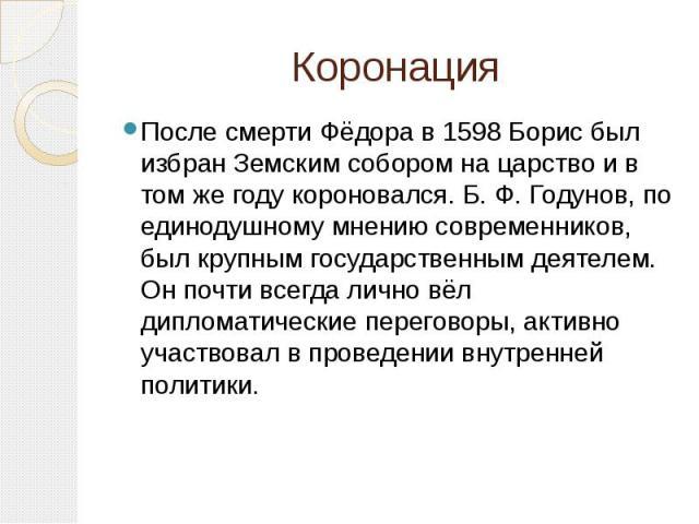 Коронация После смерти Фёдора в 1598 Борис был избран Земским собором на царство и в том же году короновался. Б. Ф. Годунов, по единодушному мнению современников, был крупным государственным деятелем. Он почти всегда лично вёл дипломатические перего…