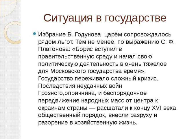 Ситуация в государстве Избрание Б. Годунова царём сопровождалось рядом льгот. Тем не менее, по выражению С. Ф. Платонова: «Борис вступил в правительственную среду и начал свою политическую деятельность в очень тяжелое для Московского государства вре…