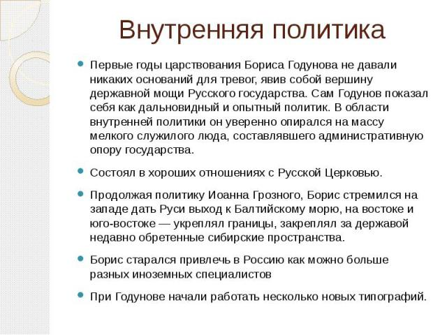 Внутренняя политика Первые годы царствования Бориса Годунова не давали никаких оснований для тревог, явив собой вершину державной мощи Русского государства. Сам Годунов показал себя как дальновидный и опытный политик. В области внутренней политики о…