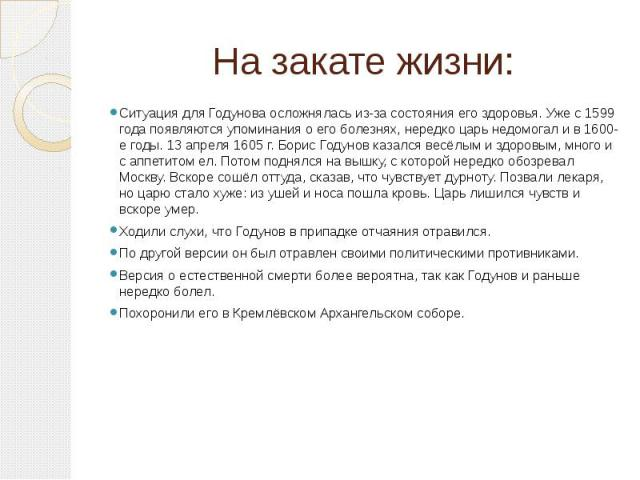 На закате жизни: Ситуация для Годунова осложнялась из-за состояния его здоровья. Уже с 1599 года появляются упоминания о его болезнях, нередко царь недомогал и в 1600-е годы. 13 апреля 1605 г. Борис Годунов казался весёлым и здоровым, много и с аппе…