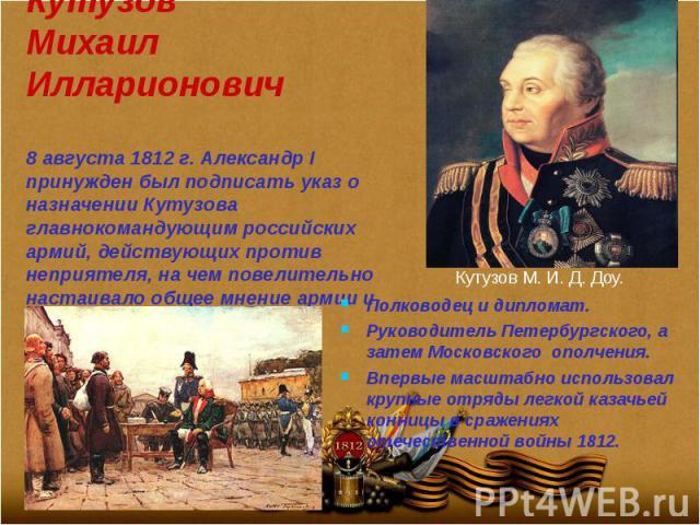 Кутузов Михаил Илларионович 8 августа 1812 г. Александр I принужден был подписать указ о назначении Кутузова главнокомандующим российских армий, действующих против неприятеля, на чем повелительно настаивало общее мнение армии и народа.