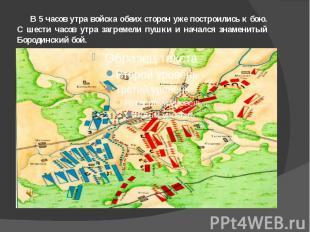 В 5 часов утра войска обеих сторон уже построились к бою. С шести часов утра заг