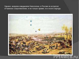 Однако, вопреки ожиданиям Наполеона, в России он встретил отчаянное сопротивлени