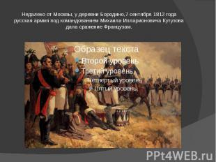 Недалеко от Москвы, у деревни Бородино,7 сентября 1812 года русская армия под ко
