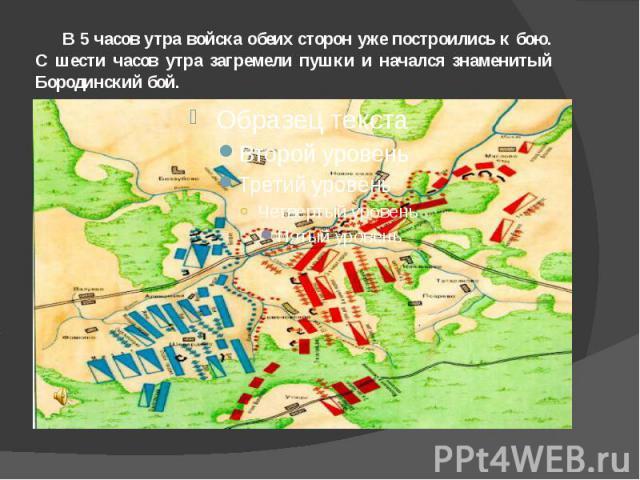 В 5 часов утра войска обеих сторон уже построились к бою. С шести часов утра загремели пушки и начался знаменитый Бородинский бой.