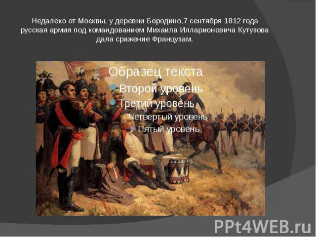 Недалеко от Москвы, у деревни Бородино,7 сентября 1812 года русская армия под командованием Михаила Илларионовича Кутузова дала сражение Французам.