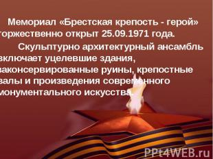 Мемориал «Брестская крепость - герой» торжественно открыт 25.09.1971 года. Мемор
