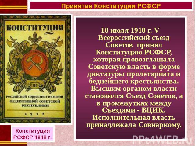 10 июля 1918 г. V Всероссийский съезд Советов принял Конституцию РСФСР, которая провозглашала Советскую власть в форме диктатуры пролетариата и беднейшего крестьянства. Высшим органом власти становился Съезд Советов, а в промежутках между Съездами -…