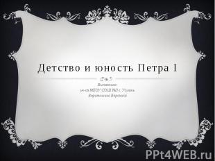 Детство и юность Петра I Выполнила: уч-ся МБОУ СОШ №3 г. Усмань Ворончихина Веро