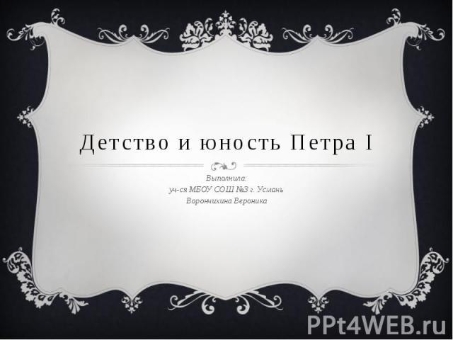 Детство и юность Петра I Выполнила: уч-ся МБОУ СОШ №3 г. Усмань Ворончихина Вероника