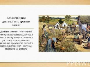 Хозяйственная деятельность древних славян Древние славяне - это оседлый земледел