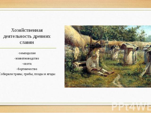 Хозяйственная деятельность древних славян -земледелие -животноводство -охота -бортничество Собирали травы, грибы, плоды и ягоды