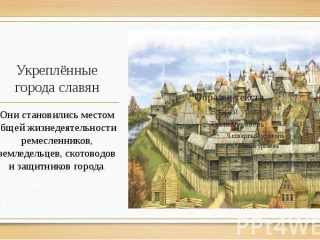 Укреплённые города славян Они становились местом общей жизнедеятельности ремесленников, земледельцев, скотоводов и защитников города.