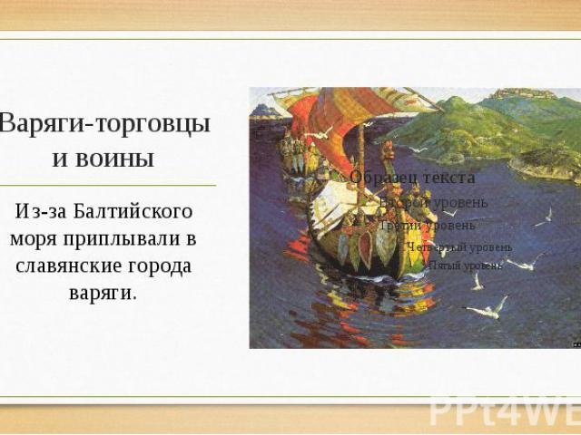 Варяги-торговцы и воины Из-за Балтийского моря приплывали в славянские города варяги.
