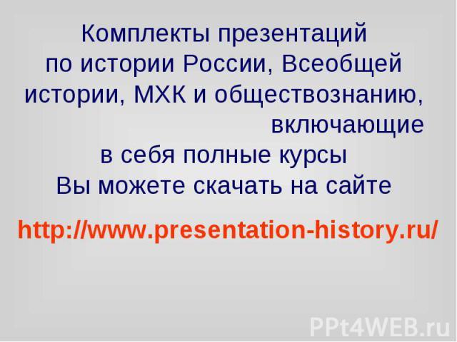Комплекты презентаций по истории России, Всеобщей истории, МХК и обществознанию, включающие в себя полные курсы Вы можете скачать на сайте http://www.presentation-history.ru/