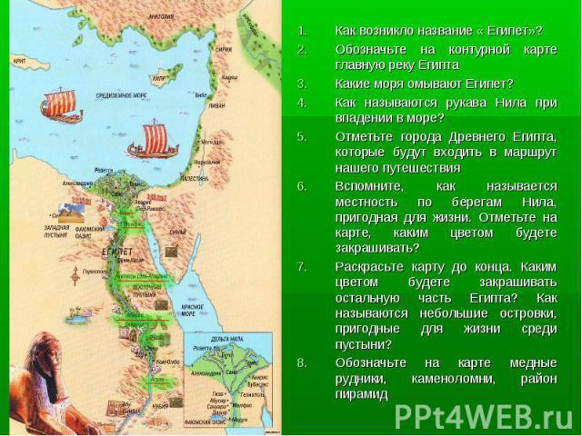 Как возникло название « Египет»? Как возникло название « Египет»? Обозначьте на контурной карте главную реку Египта Какие моря омывают Египет? Как называются рукава Нила при впадении в море? Отметьте города Древнего Египта, которые будут входить в м…