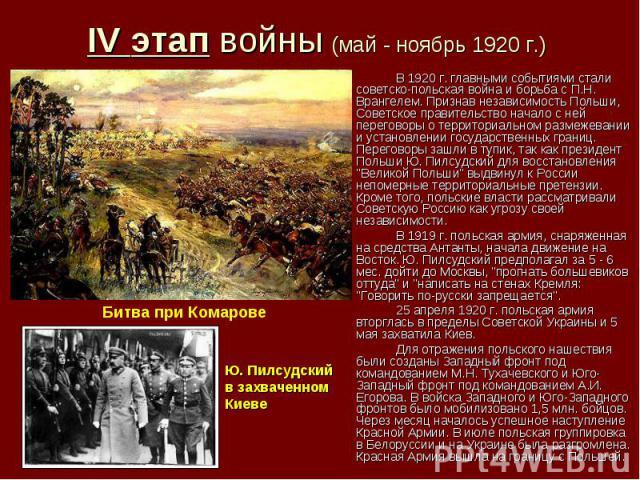 IV этап войны (май - ноябрь 1920 г.) В 1920 г. главными событиями стали советско-польская война и борьба с П.Н. Врангелем. Признав независимость Польши, Советское правительство начало с ней переговоры о территориальном размежевании и установлении го…