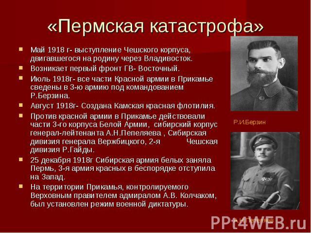 «Пермская катастрофа» Май 1918 г- выступление Чешского корпуса, двигавшегося на родину через Владивосток. Возникает первый фронт ГВ- Восточный. Июль 1918г- все части Красной армии в Прикамье сведены в 3-ю армию под командованием Р.Берзина. Август 19…