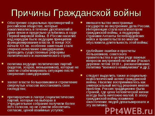 Причины Гражданской войны Обострение социальных противоречий в российском обществе, которые накапливались в течение десятилетий и даже веков и предельно углубились в ходе Первой мировой войны. В России насилие над народом было ведущим принципом функ…