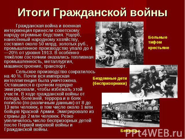 Итоги Гражданской войны Гражданская война и военная интервенция принесли советскому народу огромные бедствия. Ущерб, нанесённый народному хозяйству, составил около 50 млрд. золотых руб., промышленное производство упало до 4—20% от уровня 1913. В осо…