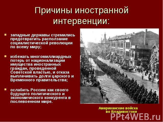 Причины иностранной интервенции: западные державы стремились предотвратить расползание социалистической революции по всему миру; избежать многомиллиардных потерь от национализации имущества иностранных граждан, проведенной Советской властью, и отказ…