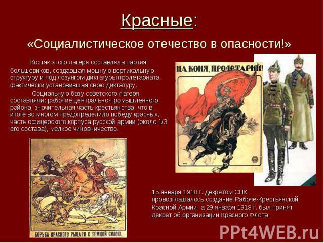 Красные: «Социалистическое отечество в опасности!» Костяк этого лагеря составляла партия большевиков, создавшая мощную вертикальную структуру и под лозунгом диктатуры пролетариата фактически установившая свою диктатуру. Социальную базу советского ла…