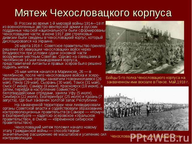 Мятеж Чехословацкого корпуса В России во время 1-й мировой войны 1914—18 гг. из военнопленных австро-венгерской армии и русских подданных чешской национальности были сформированы Чехословацкие части; в июне 1917 две стрелковых дивизии были сведены в…