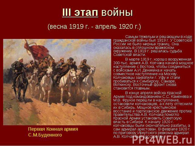 III этап войны (весна 1919 г. - апрель 1920 г.) Самым тяжелым и решающим в ходе гражданской войны был 1919 г. У Советской России не было мирных границ. Она оказалась в сплошном вражеском окружении. В 1919 г. решалась судьба Советской власти. В марте…