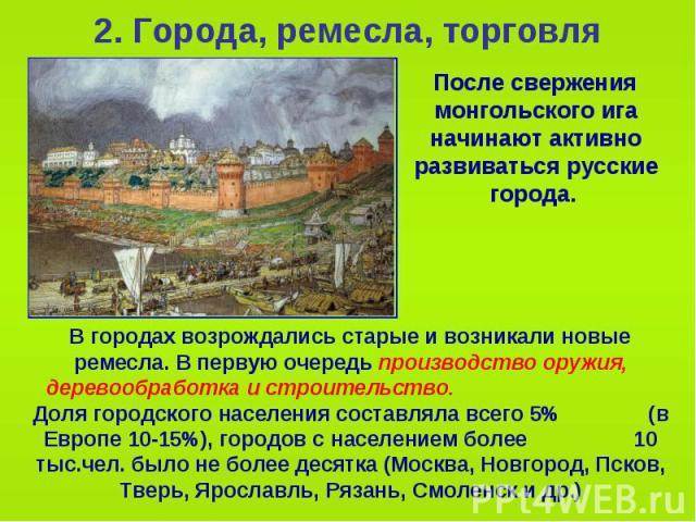 2. Города, ремесла, торговля После свержения монгольского ига начинают активно развиваться русские города.