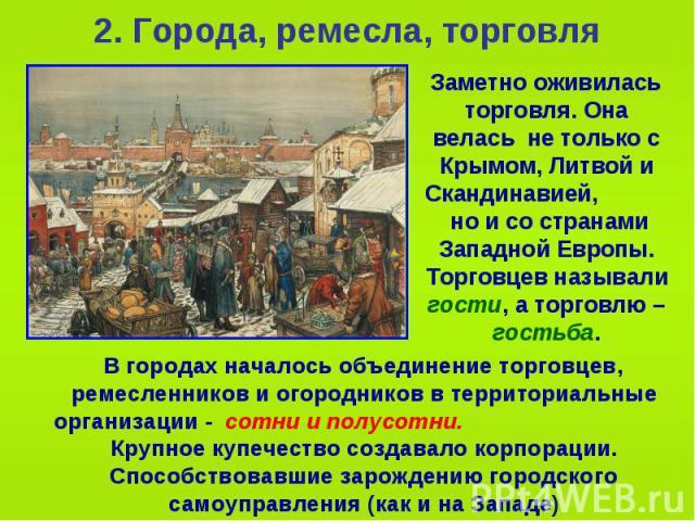 2. Города, ремесла, торговля Заметно оживилась торговля. Она велась не только с Крымом, Литвой и Скандинавией, но и со странами Западной Европы. Торговцев называли гости, а торговлю – гостьба.