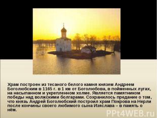 Храм построен из тесаного белого камня князем Андреем Боголюбским в 1165г.