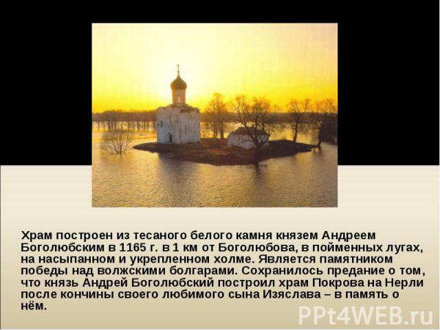 Храм построен из тесаного белого камня князем Андреем Боголюбским в 1165г. в 1км от Боголюбова, в пойменных лугах, на насыпанном и укрепленном холме. Является памятником победы над волжскими болгарами. Сохранилось предание о том, что кня…
