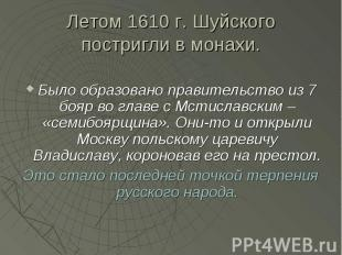 Летом 1610 г. Шуйского постригли в монахи. Было образовано правительство из 7 бо