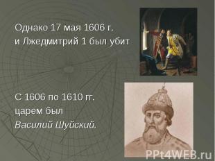 Однако 17 мая 1606 г. и Лжедмитрий 1 был убит С 1606 по 1610 гг. царем был Васил