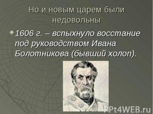Но и новым царем были недовольны 1606 г. – вспыхнуло восстание под руководством