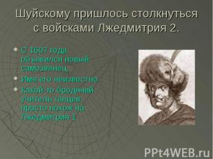 Шуйскому пришлось столкнуться с войсками Лжедмитрия 2. С 1607 года объявился нов