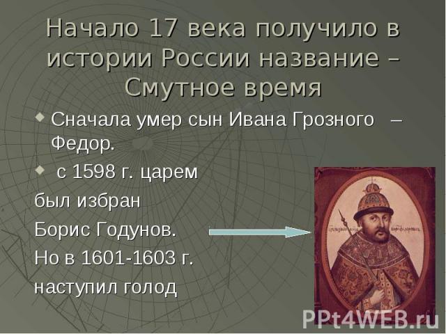 Начало 17 века получило в истории России название – Смутное время Сначала умер сын Ивана Грозного – Федор. с 1598 г. царем был избран Борис Годунов. Но в 1601-1603 г. наступил голод