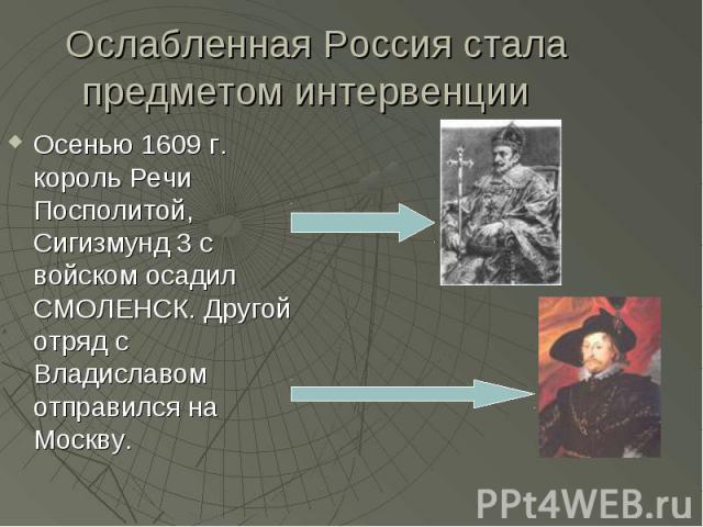 Осенью 1609 г. король Речи Посполитой, Сигизмунд 3 с войском осадил СМОЛЕНСК. Другой отряд с Владиславом отправился на Москву. Осенью 1609 г. король Речи Посполитой, Сигизмунд 3 с войском осадил СМОЛЕНСК. Другой отряд с Владиславом отправился на Москву.