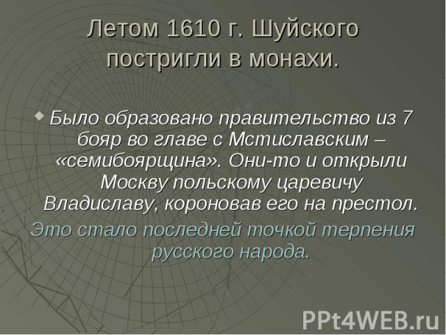 Летом 1610 г. Шуйского постригли в монахи. Было образовано правительство из 7 бояр во главе с Мстиславским – «семибоярщина». Они-то и открыли Москву польскому царевичу Владиславу, короновав его на престол. Это стало последней точкой терпения русског…