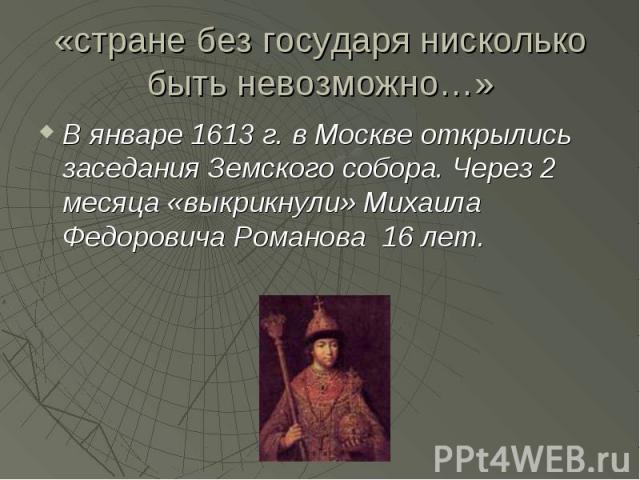 «стране без государя нисколько быть невозможно…» В январе 1613 г. в Москве открылись заседания Земского собора. Через 2 месяца «выкрикнули» Михаила Федоровича Романова 16 лет.