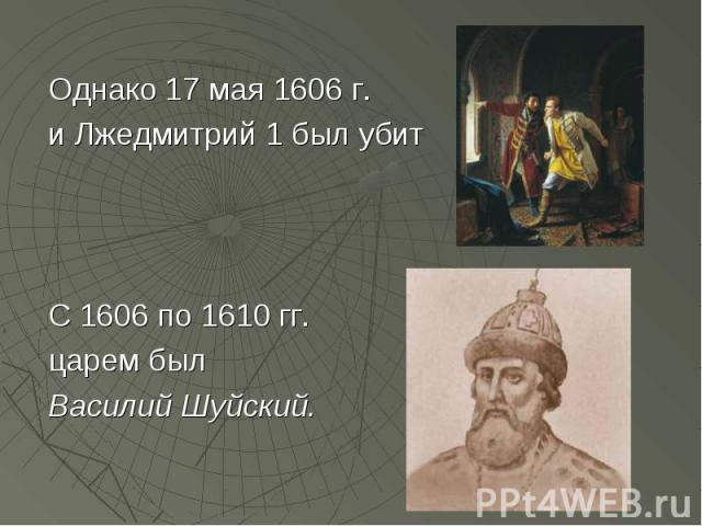 Однако 17 мая 1606 г. и Лжедмитрий 1 был убит С 1606 по 1610 гг. царем был Василий Шуйский.