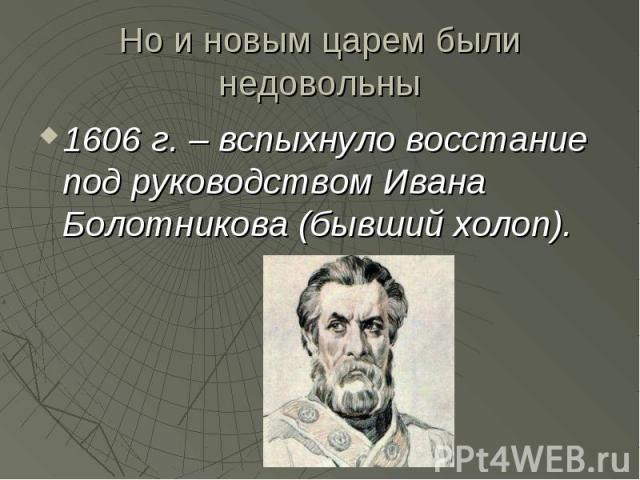 Но и новым царем были недовольны 1606 г. – вспыхнуло восстание под руководством Ивана Болотникова (бывший холоп).