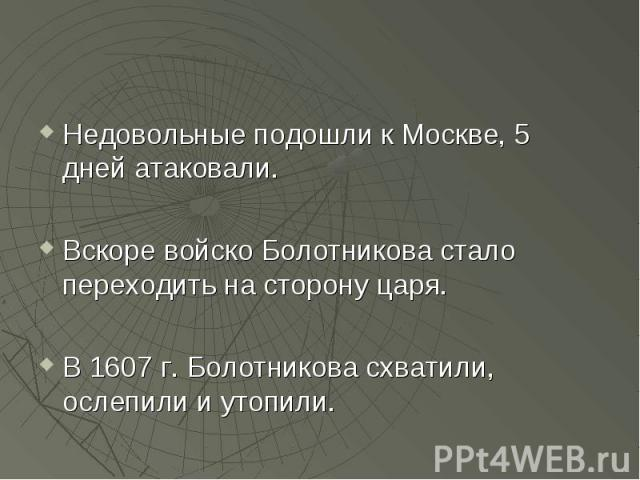 Недовольные подошли к Москве, 5 дней атаковали. Вскоре войско Болотникова стало переходить на сторону царя. В 1607 г. Болотникова схватили, ослепили и утопили.