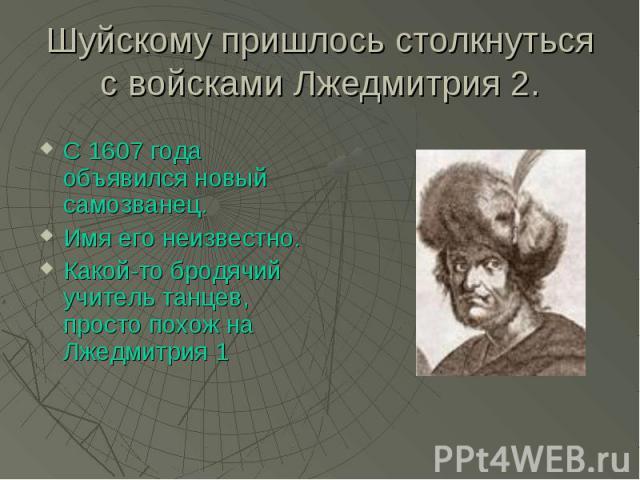 Шуйскому пришлось столкнуться с войсками Лжедмитрия 2. С 1607 года объявился новый самозванец. Имя его неизвестно. Какой-то бродячий учитель танцев, просто похож на Лжедмитрия 1