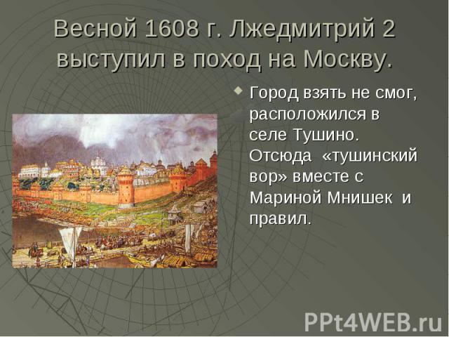 Весной 1608 г. Лжедмитрий 2 выступил в поход на Москву. Город взять не смог, расположился в селе Тушино. Отсюда «тушинский вор» вместе с Мариной Мнишек и правил.