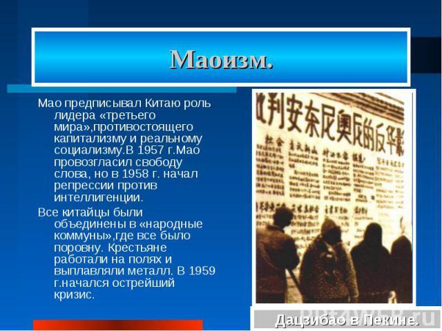 Маоизм. Мао предписывал Китаю роль лидера «третьего мира»,противостоящего капитализму и реальному социализму.В 1957 г.Мао провозгласил свободу слова, но в 1958 г. начал репрессии против интеллигенции. Все китайцы были объединены в «народные коммуны»…