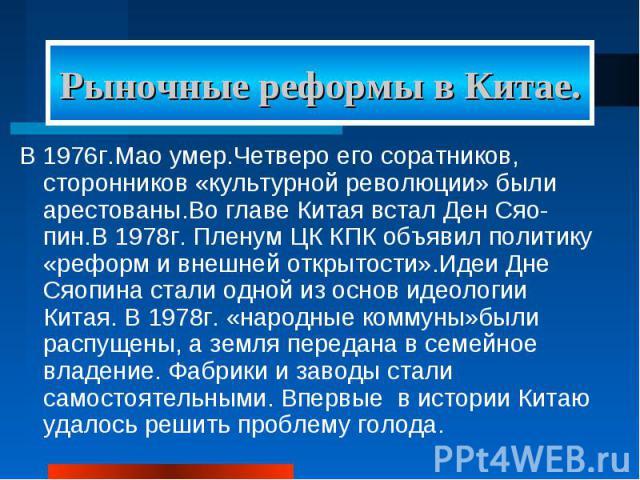 Рыночные реформы в Китае. В 1976г.Мао умер.Четверо его соратников, сторонников «культурной революции» были арестованы.Во главе Китая встал Ден Сяо-пин.В 1978г. Пленум ЦК КПК объявил политику «реформ и внешней открытости».Идеи Дне Сяопина стали одной…